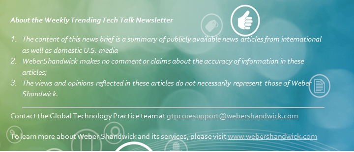 About the Weekly Trending Tech Talk Newsletter  1.	The content of this news brief is a summary of publicly available news articles from international as well as domestic U.S. media 2.	Weber Shandwick makes no comment or claims about the accuracy of information in these articles; 3.	The views and opinions reflected in these articles do not necessarily represent those of Weber Shandwick.